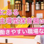 大阪にある企業主導型保育園はなぜ働きやすい職場なのか解説します